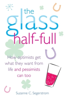 The Glass Half Full : How Optimists Get What They Want From Life - and Pessimists Can Too, Paperback / softback Book