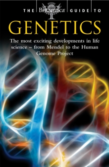 The Britannica Guide to Genetics : The Most Exciting Development in Life Science - From Mendel to the Human Genome Project, Paperback Book