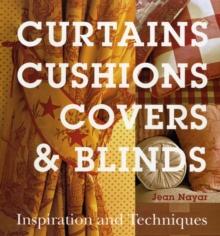 Curtains, Cushions, Covers and Blinds : Inspiration and Techniques, Hardback Book