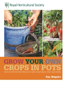 RHS Grow Your Own: Crops in Pots : with 30 step-by-step projects using vegetables, fruit and herbs, Hardback Book
