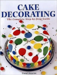 Cake Decorating : The Complete Step-By-Step Guide, Paperback Book