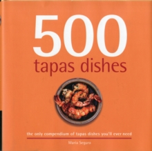 500 Tapas Dishes : The Only Compendium of Tapas Dishes You'll Ever Need, Hardback Book