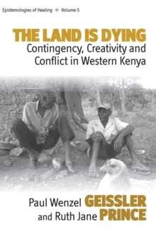 'The Land is Dying' : Contingency, Creativity and Conflict in Western Kenya, Hardback Book