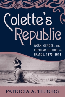 Colette's Republic : Work, Gender, and Popular Culture in France, 1870-1914, Paperback / softback Book