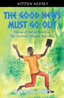 Good News Must Go Out : True Stories of God at work in the Central African Republic, Paperback Book