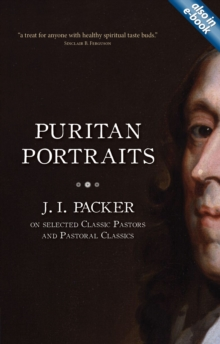 Puritan Portraits : J. I. Packer on Selected Classic Pastors and Pastoral Classics, Paperback / softback Book