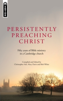 Persistently Preaching Christ : Fifty years of Bible ministry in a Cambridge church, Paperback / softback Book
