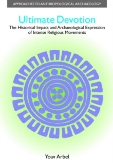 Ultimate Devotion : The Historical Impact and Archaeological Expression of Intense Religious Movements, Hardback Book