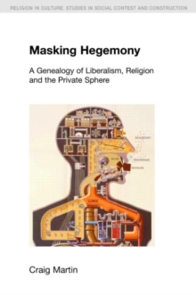 Masking Hegemony : A Genealogy of Liberalism, Religion and the Private Sphere, Paperback / softback Book