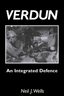Verdun: An Integrated Defence : An Outline of the French Fortifications of the Great War Based on a Detailed Review of the Defences of Verdun, Paperback Book