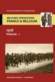 France and Belgium 1918 Vol I. the German March Offensive and Its Preliminaries. Official History of the Great War., Paperback Book