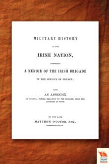 Military History of the Irish Nation Comprising A Memoir of the Irish Brigade in the Service of France, Paperback Book