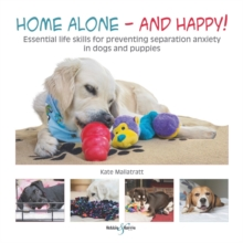Home Alone and Happy! : Essential Life Skills for Preventing Separation Anxiety in Dogs and Puppies, Paperback Book