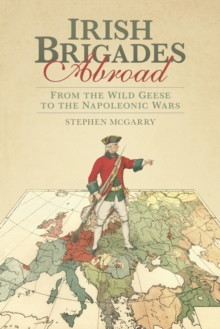 Irish Brigades Abroad : From the Wild Geese to the Napoleonic Wars, Paperback / softback Book