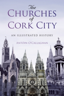 The Churches of Cork City : An Illustrated History, Paperback / softback Book