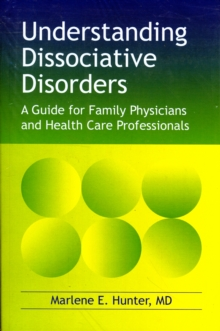 Understanding Dissociative Disorders : A Guide for Family Physicians and Health Care Professionals, Paperback Book