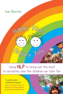 Happy Kids Happy You : Using NLP to Bring Out the Best in Ourselves and the Children We Care for, Paperback Book