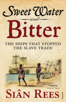 Sweet Water and Bitter : The Ships that Stopped the Slave Trade, Paperback Book