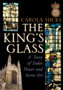 The King's Glass : A Story of Tudor Power and Secret Art, Paperback Book