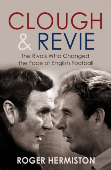 Clough and Revie : The Rivals Who Changed the Face of English Football, Paperback Book
