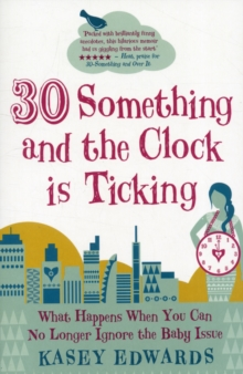 30-something and the Clock is Ticking : What Happens When You Can No Longer Ignore the Baby Issue, Paperback Book
