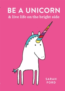 Be a Unicorn : and Live Life on the Bright Side, Paperback / softback Book