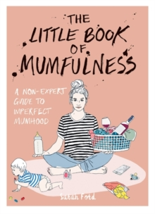 The Little Book of Mumfulness : A Non-Expert Guide to Imperfect Mumhood, Paperback / softback Book