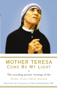 Mother Teresa: Come Be My Light : The revealing private writings of the Nobel Peace Prize winner, Paperback Book