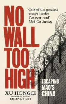 No Wall Too High : One Man's Extraordinary Escape from Mao's Infamous Labour Camps, Paperback / softback Book