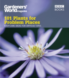 Gardeners' World: 101 Plants for Problem Places : Ideas for All-Round Colour, Paperback Book