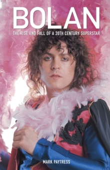 Bolan : The Rise and Fall of a 20th Century Superstar, Paperback Book