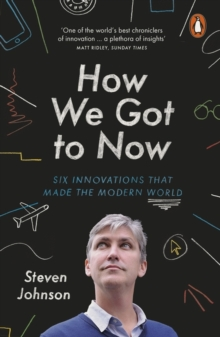 How We Got to Now : Six Innovations That Made the Modern World, Paperback Book