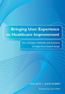 Bringing User Experience to Healthcare Improvement : The Concepts, Methods and Practices of Experience-Based Design, Paperback Book