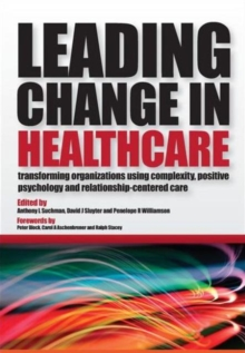 Leading Change in Healthcare : Transforming Organizations Using Complexity, Positive Psychology and Relationship-Centered Care, Paperback Book