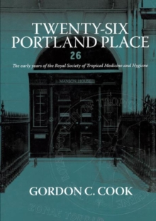 Twenty-Six Portland Place : The Early Years of the Royal Society of Tropical Medicine and Hygiene, Hardback Book