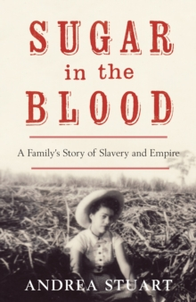Sugar in the Blood : A Family's Story of Slavery and Empire, Hardback Book