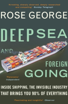 Deep Sea and Foreign Going : Inside Shipping, the Invisible Industry that Brings You 90% of Everything, Paperback Book