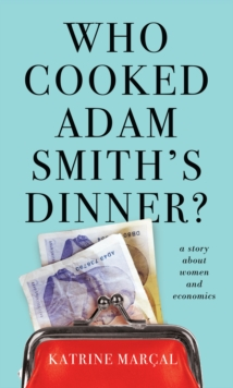 Who Cooked Adam Smith's Dinner? : A Story About Women and Economics, Paperback Book
