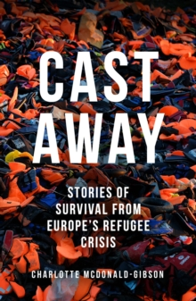 Cast Away : Stories of Survival from Europe's Refugee Crisis, Paperback / softback Book