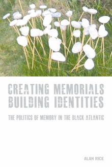 Creating Memorials, Building Identities : The Politics of Memory in the Black Atlantic, Paperback Book
