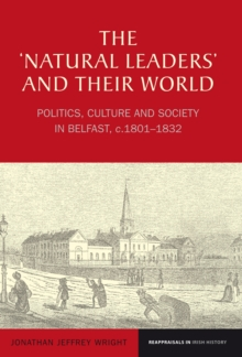The `Natural Leaders' and their World : Politics, Culture and Society in Belfast, c. 1801-1832, Hardback Book