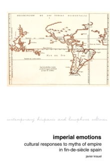 Imperial Emotions : Cultural Responses to Myths of Empire in Fin-de-siecle Spain, Hardback Book