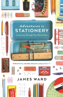 Adventures in Stationery : A Journey Through Your Pencil Case, Paperback Book