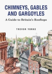Chimneys, Gables And Gargoyles : A Guide To Britain's Rooftops, Paperback / softback Book