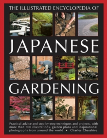 Illustrated Encyclopedia of Japanese Gardening : Practical Advice and Step-by-Step Techniques and Projects, with More Than 700 Illustrations, Garden Plans and Inspirational Photographs from Around the, Paperback / softback Book