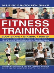 The Illustrated Practical Encyclopedia of Fitness Training : Everything You Need to Know About Strength and Fitness Training in the Gym and at Home, from Planning Workouts to Improving Technique, Paperback Book