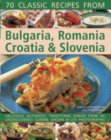 70 Classic Recipes from Bulgaria, Romania, Croatia & Slovenia : Delicious, Authentic, Traditional Dishes from an Undiscovered Cuisine, Shown in 270 Photographs, Paperback Book