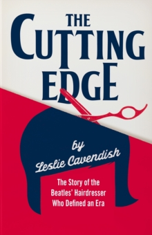 The Cutting Edge : The Story of the Beatles' Hairdresser Who Defined an Era, Paperback / softback Book