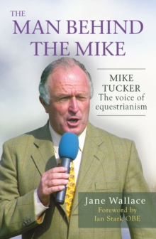 The Man Behind the Mike : Mike Tucker: The Voice of Equestrianism, Hardback Book