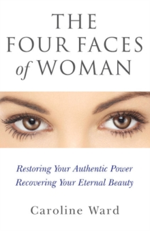 Four Faces of Woman : Restoring Your Authentic Power, Recovering Your Eternal Beauty, Paperback / softback Book